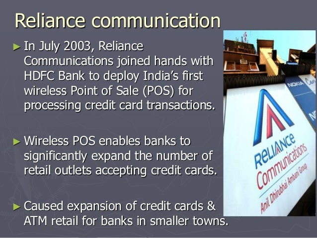 Reliance communication  ► In July 2003, Reliance  Communications joined hands with  HDFC Bank to deploy India's first  wir...