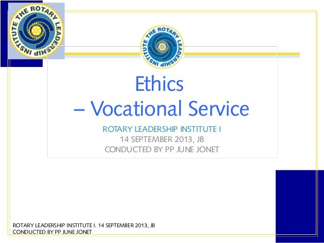 Ethics – Vocational Service ROTARY LEADERSHIP INSTITUTE I 14 SEPTEMBER 2013, JB CONDUCTED BY PP JUNE JONET ROTARY LEADERSH...