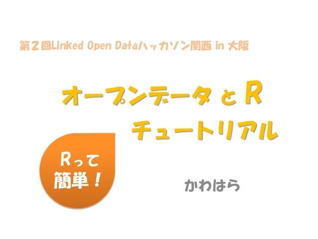 第2回Linked Open Dataハッカソン関西 in 大阪  オープンデータ と  R  チュートリアル Rって 簡単!  かわはら