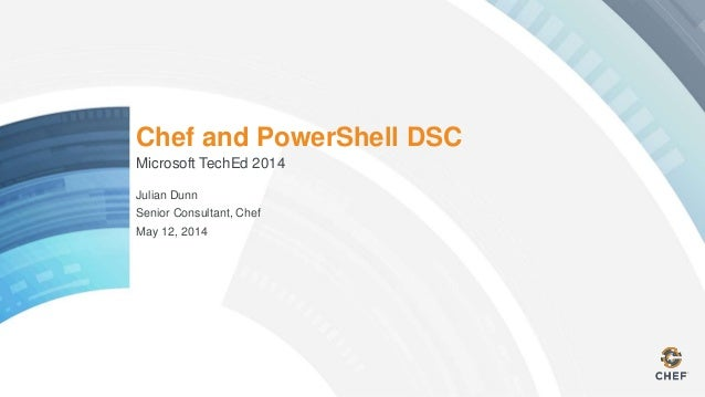 Chef and PowerShell DSC Microsoft TechEd 2014 Julian Dunn Senior Consultant, Chef May 12, 2014