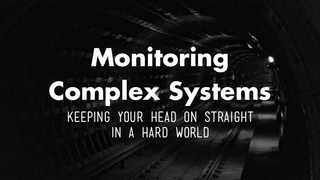 Monitoring Complex Systems Keeping Your Head on Straight in a Hard World