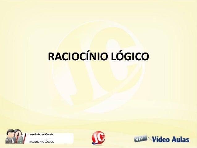 José Luiz de Morais RACiOCÍNIOLÓGICO RACIOCÍNIO LÓGICORACIOCÍNIO LÓGICO