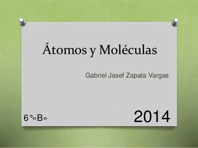 Átomos y Moléculas  Gabriel Jasef Zapata Vargas  6°«B» 2014