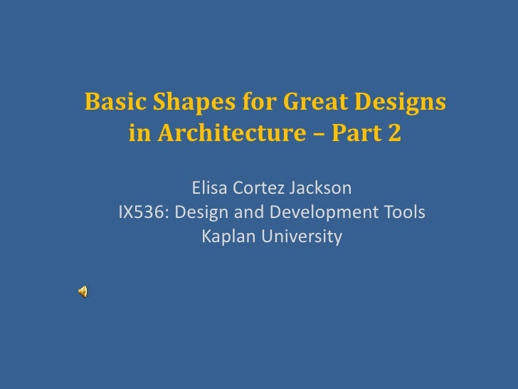 Basic Shapes for Great Designs   in Architecture – Part 2          Elisa Cortez Jackson  IX536: Design and Development Too...