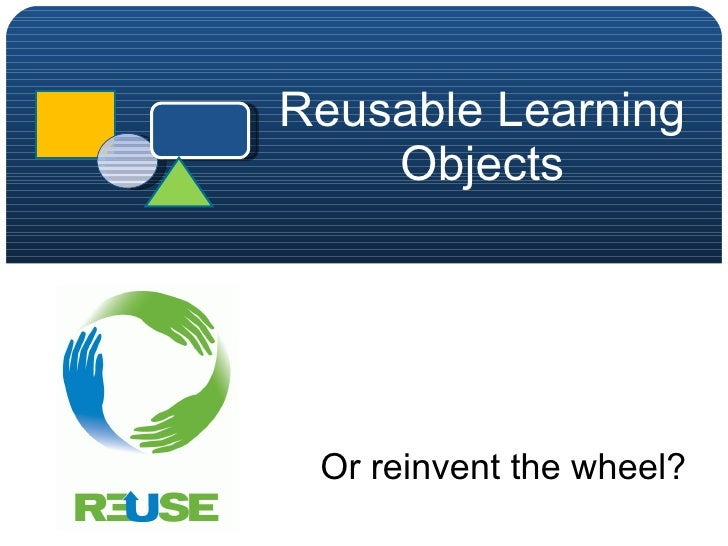 Reusable Learning Objects Or reinvent the wheel?
