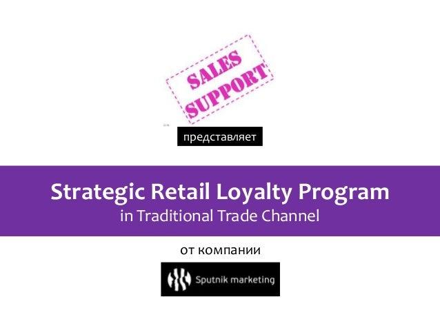 представляетStrategic Retail Loyalty Program      in Traditional Trade Channel              от компании