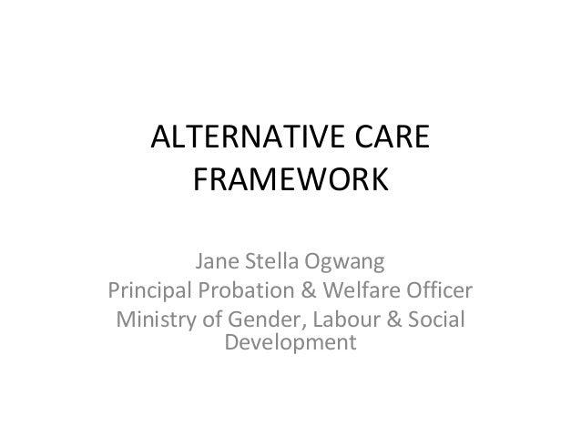 ALTERNATIVE CARE FRAMEWORK Jane Stella Ogwang Principal Probation & Welfare Officer Ministry of Gender, Labour & Social De...