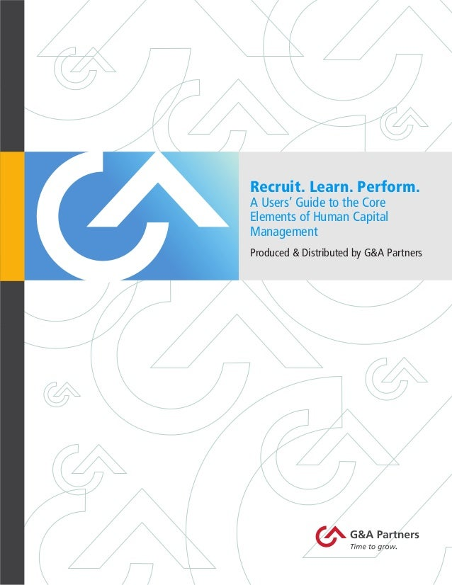Recruit. Learn. Perform. A Users' Guide to the Core Elements of Human Capital Management  Produced & Distributed by G&A Pa...