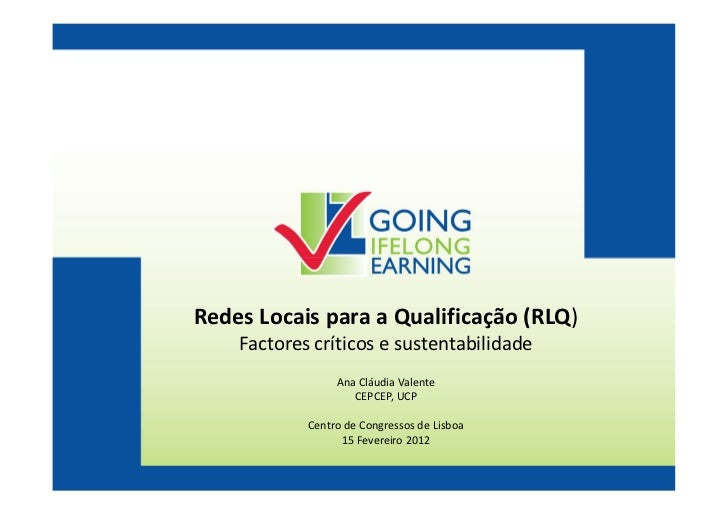 Redes Locais para a Qualificação (RLQ)    Factores críticos e sustentabilidade                 Ana Cláudia Valente        ...