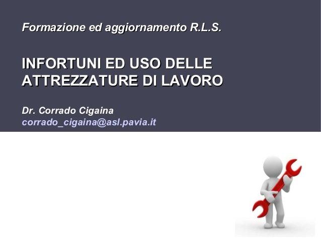 Formazione ed aggiornamento R.L.S.  INFORTUNI ED USO DELLE ATTREZZATURE DI LAVORO Dr. Corrado Cigaina corrado_cigaina@asl....