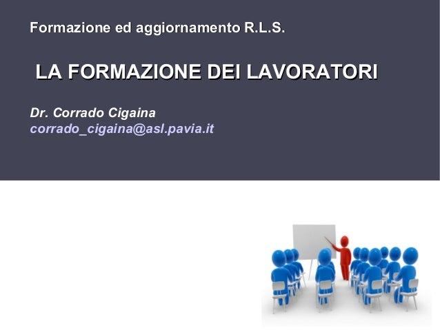 Formazione ed aggiornamento R.L.S.  LA FORMAZIONE DEI LAVORATORI Dr. Corrado Cigaina corrado_cigaina@asl.pavia.it  1