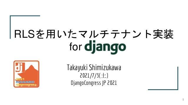 Takayuki Shimizukawa 2021/7/3(土) DjangoCongress JP 2021 RLSを用いたマルチテナント実装 for Django 1