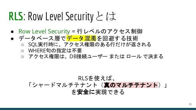 RLS: Row Level Securityとは ● Row Level Security = 行レベルのアクセス制御 ● データベース層でデータ混濁を回避する技術 ○ SQL実行時に、アクセス権限のある行だけが返される ○ WHERE句の指...