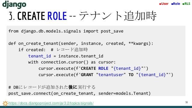 3. CREATE ROLE -- テナント追加時 36 ■User ■Role ■RLS from django.db.models.signals import post_save def on_create_tenant(sender, ...