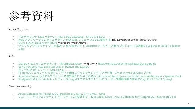参考資料 マルチテナント ● マルチテナント SaaS パターン - Azure SQL Database   Microsoft Docs ● Web アプリケーションをマルチテナント型 SaaS ソリューションに変換する IBM Devel...