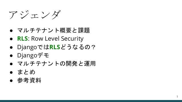 アジェンダ ● マルチテナント概要と課題 ● RLS: Row Level Security ● DjangoではRLSどうなるの? ● Djangoデモ ● マルチテナントの開発と運用 ● まとめ ● 参考資料 5