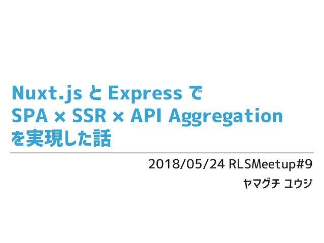 Nuxt.js と Express で SPA × SSR × API Aggregation を実現した話 2018/05/24 RLSMeetup#9 ヤマグチ ユウジ