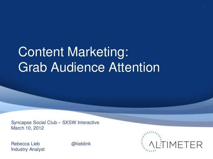 1   Content Marketing:   Grab Audience AttentionSyncapse Social Club – SXSW InteractiveMarch 10, 2012Rebecca Lieb         ...