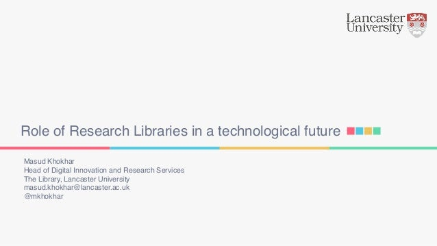 Role of Research Libraries in a technological future Masud Khokhar Head of Digital Innovation and Research Services The Li...
