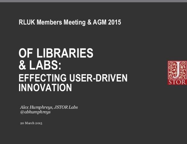 OF LIBRARIES & LABS: EFFECTING USER-DRIVEN INNOVATION 20 March 2015 Alex Humphreys, JSTOR Labs @abhumphreys RLUK Members M...