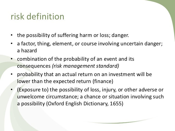 risk definition• the possibility of suffering harm or loss; danger.• a factor, thing, element, or course involving uncerta...