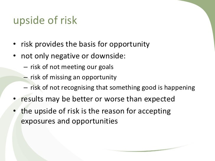 upside of risk• risk provides the basis for opportunity• not only negative or downside:   – risk of not meeting our goals ...