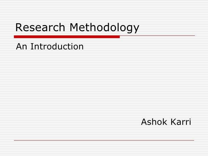 Research Methodology <ul><li>An Introduction </li></ul><ul><li>Ashok Karri </li></ul>