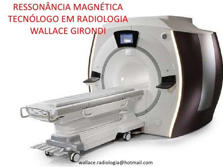 RESSONÂNCIA MAGNÉTICATECNÓLOGO EM RADIOLOGIA     WALLACE GIRONDI             wallace.radiologia@hotmail.com