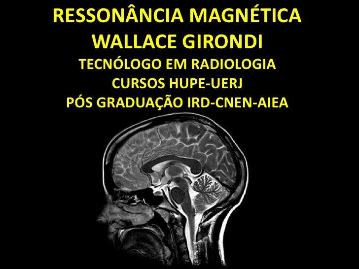 RESSONÂNCIA MAGNÉTICA    WALLACE GIRONDI  TECNÓLOGO EM RADIOLOGIA       CURSOS HUPE-UERJ PÓS GRADUAÇÃO IRD-CNEN-AIEA      ...