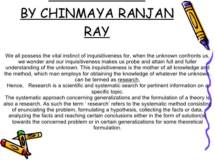 Research Methodology- An Introduction BY CHINMAYA RANJAN RAY We all possess the vital instinct of inquisitiveness for, whe...
