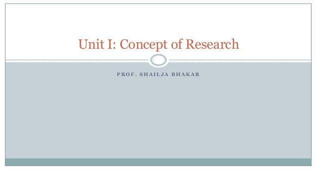 Unit I: Concept of Research PROF. SHAILJA BHAKAR
