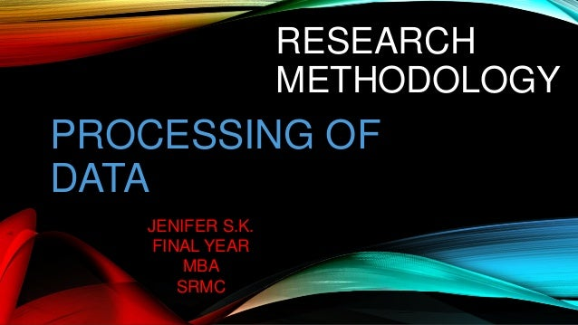 RESEARCH METHODOLOGY PROCESSING OF DATA JENIFER S.K. FINAL YEAR MBA SRMC