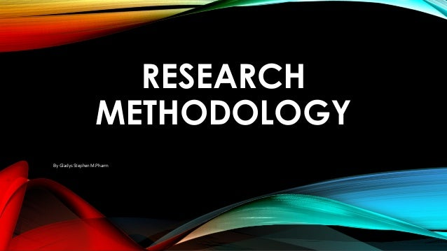 RESEARCH METHODOLOGY By Gladys Stephen M.Pharm