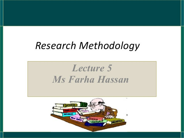 Research Methodology Lecture 5 Ms Farha Hassan
