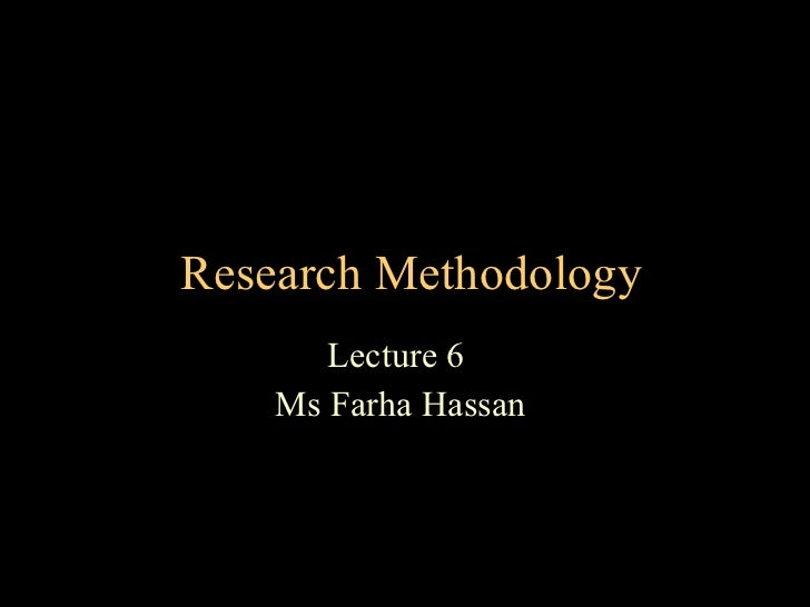 Research Methodology Lecture 6  Ms Farha Hassan
