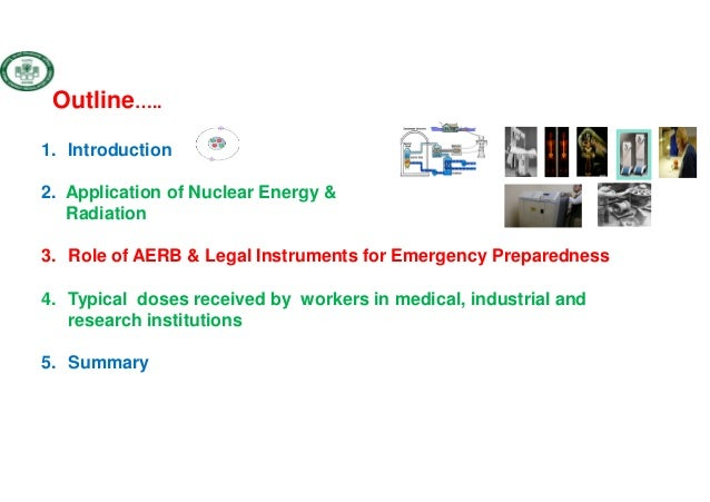 Outline….. 1. Introduction 2. Application of Nuclear Energy & Radiation 3. Role of AERB & Legal Instruments for Emergency ...