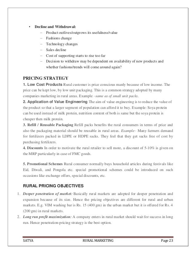 SATYA RURAL MARKETING Page 23• Decline and Withdrawal:– Product outlives/outgrows its usefulness/value– Fashions change– T...
