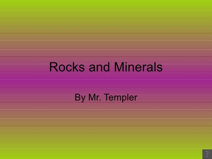 Rocks and Minerals By Mr. Templer