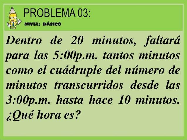Dentro de 20 minutos, faltará para las 5:00p.m. tantos minutos como el cuádruple del número de minutos transcurridos desde...