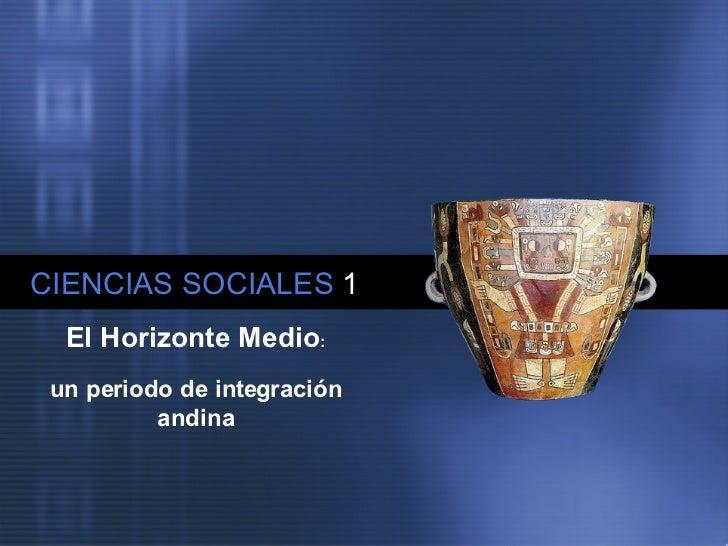 CIENCIAS SOCIALES   1 El Horizonte Medio : un periodo de integración andina