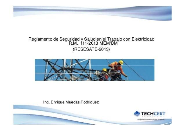 Reglamento de Seguridad y Salud en el Trabajo con Electricidad R.M. 111-2013 MEM/DM (RESESATE 2013) (RESESATE-2013)  Ing. ...