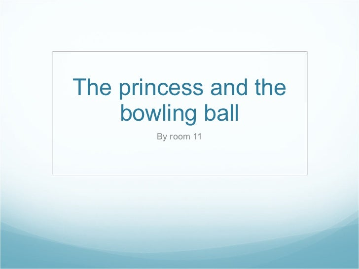 The princess and the bowling ball By room 11
