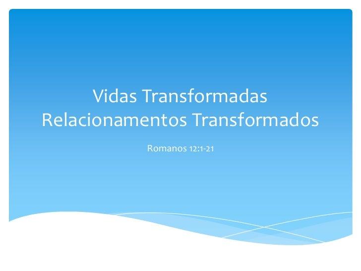 Vidas TransformadasRelacionamentos Transformados           Romanos 12:1-21