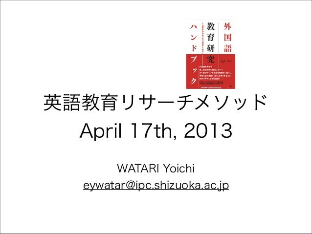 英語教育リサーチメソッド  April 17th, 2013        WATARI Yoichi   eywatar@ipc.shizuoka.ac.jp
