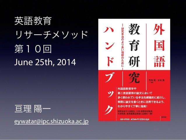 英語教育 リサーチメソッド 第10回 June 25th, 2014 ! ! ! 亘理 陽一 eywatar@ipc.shizuoka.ac.jp