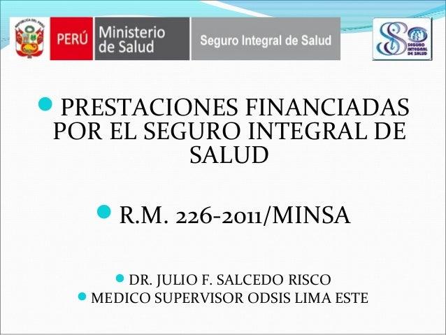 PRESTACIONES FINANCIADAS POR EL SEGURO INTEGRAL DE SALUD R.M. 226-2011/MINSA DR. JULIO F. SALCEDO RISCO MEDICO SUPERVI...