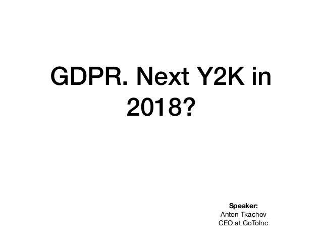 GDPR. Next Y2K in 2018? Speaker: Anton Tkachov CEO at GoToInc