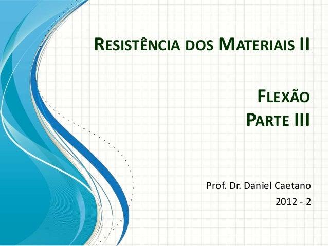 RESISTÊNCIA DOS MATERIAIS II Prof. Dr. Daniel Caetano 2012 - 2 FLEXÃO PARTE III