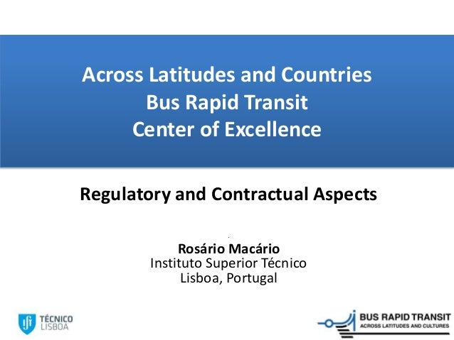 Across Latitudes and Countries Bus Rapid Transit Center of Excellence Regulatory and Contractual Aspects ´ Rosário Macário...