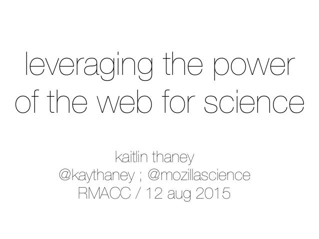 kaitlin thaney @kaythaney ; @mozillascience RMACC / 12 aug 2015 leveraging the power of the web for science